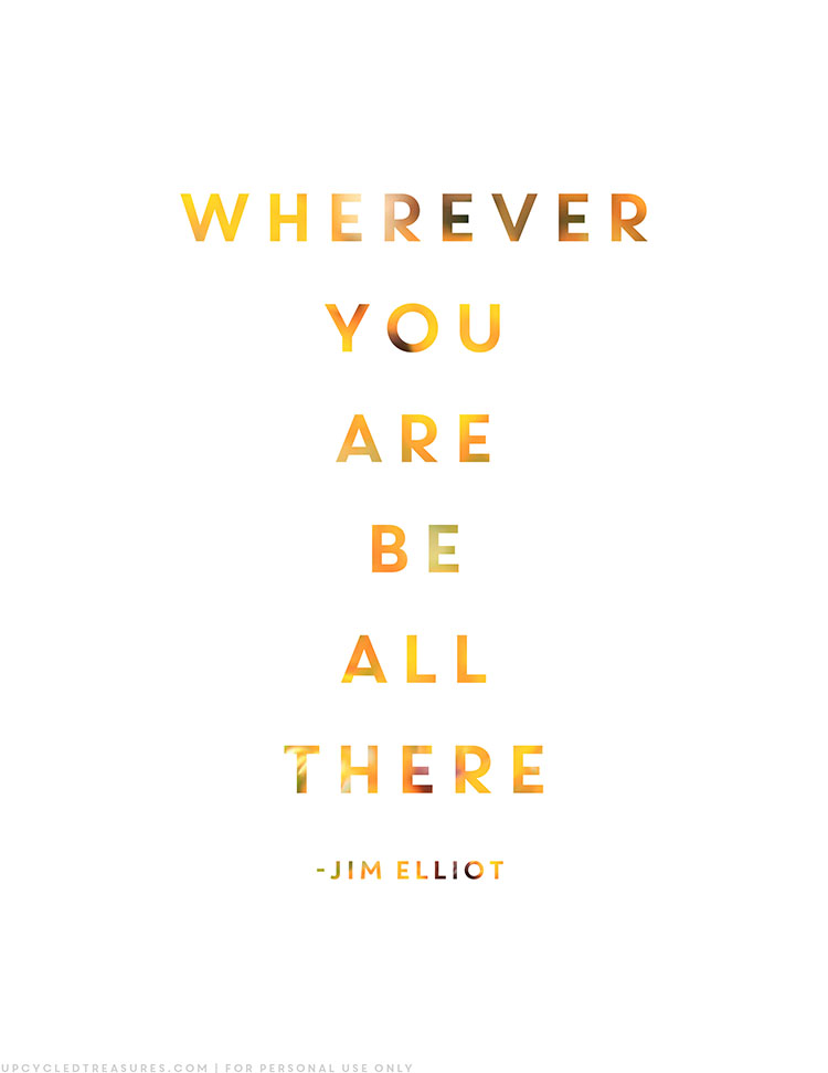 "Practicing being present with FREE printable that includes the quote from Jim Elliot ""Wherever you are, be all there"" 