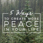 5 ways to create more Peace in your life | MountainModernLife.com