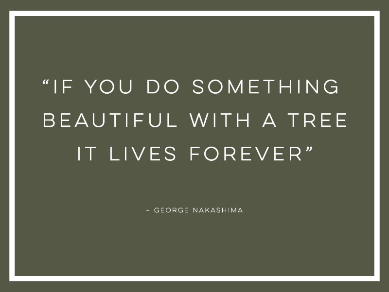 "If you do something beautiful with a tree it lives forever"" quote from George Nakashima"